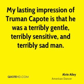 Alvin Ailey - My lasting impression of Truman Capote is that he was a terribly gentle, terribly sensitive, and terribly sad man.