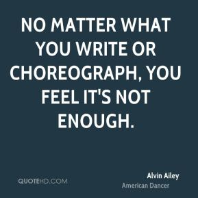 No matter what you write or choreograph, you feel it's not enough.