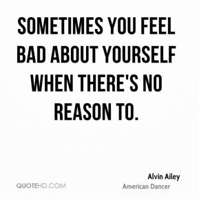 Sometimes you feel bad about yourself when there's no reason to.