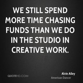 We still spend more time chasing funds than we do in the studio in creative work.