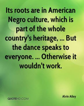 Alvin Ailey - Its roots are in American Negro culture, which is part of the whole country's heritage, ... But the dance speaks to everyone. ... Otherwise it wouldn't work.