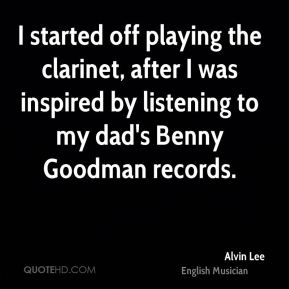 I started off playing the clarinet, after I was inspired by listening to my dad's Benny Goodman records.