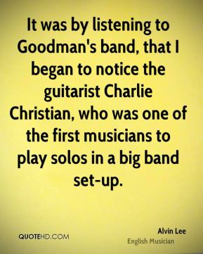 It was by listening to Goodman's band, that I began to notice the guitarist Charlie Christian, who was one of the first musicians to play solos in a big band set-up.