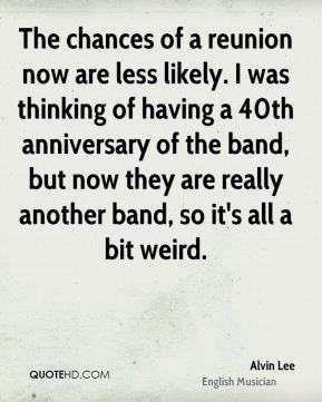 The chances of a reunion now are less likely. I was thinking of having a 40th anniversary of the band, but now they are really another band, so it's all a bit weird.