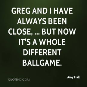 Amy Hall - Greg and I have always been close, ... but now it's a whole different ballgame.
