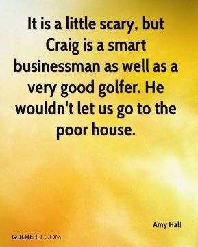 Amy Hall - It is a little scary, but Craig is a smart businessman as well as a very good golfer. He wouldn't let us go to the poor house.