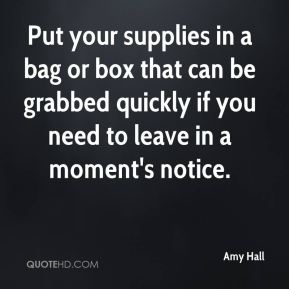 Amy Hall - Put your supplies in a bag or box that can be grabbed quickly if you need to leave in a moment's notice.