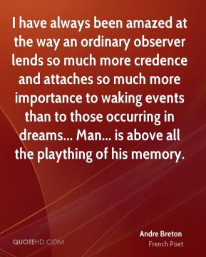 Andre Breton - I have always been amazed at the way an ordinary observer lends so much more credence and attaches so much more importance to waking events than to those occurring in dreams... Man... is above all the plaything of his memory.