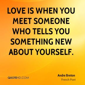 Andre Breton - Love is when you meet someone who tells you something new about yourself.