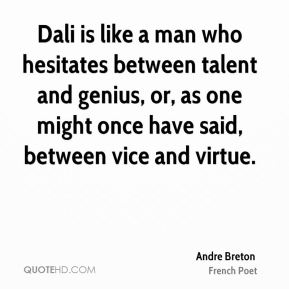 Andre Breton - Dali is like a man who hesitates between talent and genius, or, as one might once have said, between vice and virtue.