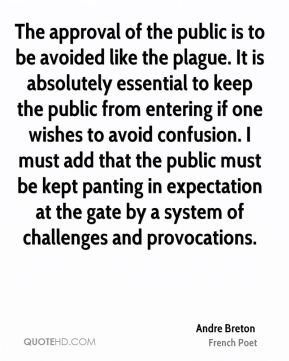 Andre Breton - The approval of the public is to be avoided like the plague. It is absolutely essential to keep the public from entering if one wishes to avoid confusion. I must add that the public must be kept panting in expectation at the gate by a system of challenges and provocations.