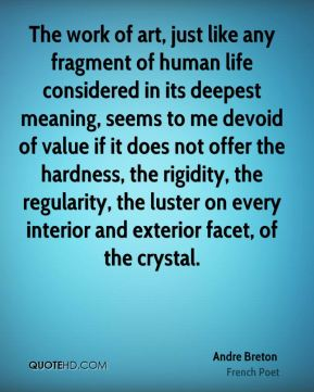 The work of art, just like any fragment of human life considered in its deepest meaning, seems to me devoid of value if it does not offer the hardness, the rigidity, the regularity, the luster on every interior and exterior facet, of the crystal.