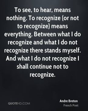 To see, to hear, means nothing. To recognize (or not to recognize) means everything. Between what I do recognize and what I do not recognize there stands myself. And what I do not recognize I shall continue not to recognize.