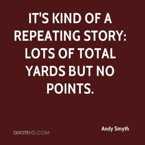 Andy Smyth - It's kind of a repeating story: Lots of total yards but no points.