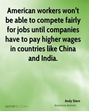 American workers won't be able to compete fairly for jobs until companies have to pay higher wages in countries like China and India.