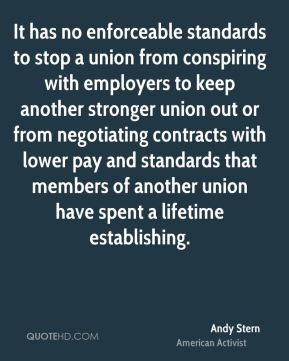 Andy Stern - It has no enforceable standards to stop a union from conspiring with employers to keep another stronger union out or from negotiating contracts with lower pay and standards that members of another union have spent a lifetime establishing.