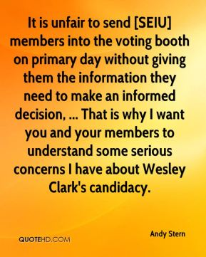 Andy Stern - It is unfair to send [SEIU] members into the voting booth on primary day without giving them the information they need to make an informed decision, ... That is why I want you and your members to understand some serious concerns I have about Wesley Clark's candidacy.