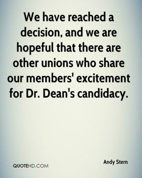 Andy Stern - We have reached a decision, and we are hopeful that there are other unions who share our members' excitement for Dr. Dean's candidacy.
