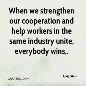Andy Stern - When we strengthen our cooperation and help workers in the same industry unite, everybody wins.