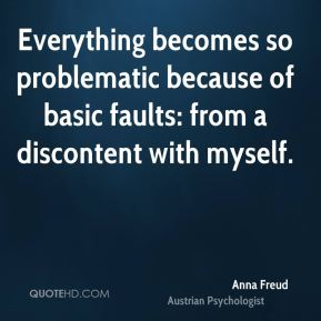Everything becomes so problematic because of basic faults: from a discontent with myself.