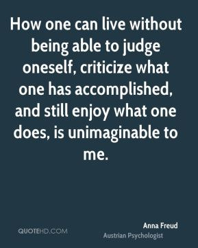 How one can live without being able to judge oneself, criticize what one has accomplished, and still enjoy what one does, is unimaginable to me.