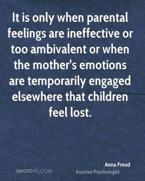 It is only when parental feelings are ineffective or too ambivalent or when the mother's emotions are temporarily engaged elsewhere that children feel lost.