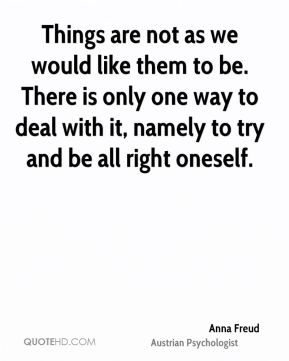 Things are not as we would like them to be. There is only one way to deal with it, namely to try and be all right oneself.