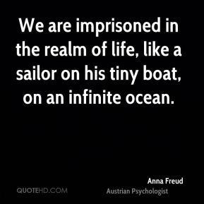 We are imprisoned in the realm of life, like a sailor on his tiny boat, on an infinite ocean.