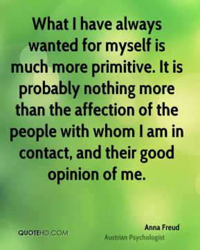 What I have always wanted for myself is much more primitive. It is probably nothing more than the affection of the people with whom I am in contact, and their good opinion of me.