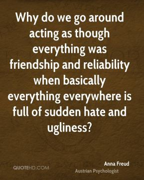 Anna Freud - Why do we go around acting as though everything was friendship and reliability when basically everything everywhere is full of sudden hate and ugliness?