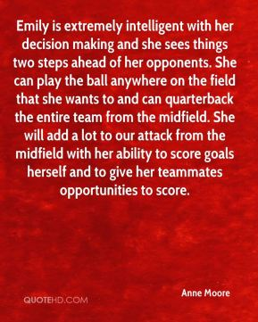 Anne Moore - Emily is extremely intelligent with her decision making and she sees things two steps ahead of her opponents. She can play the ball anywhere on the field that she wants to and can quarterback the entire team from the midfield. She will add a lot to our attack from the midfield with her ability to score goals herself and to give her teammates opportunities to score.