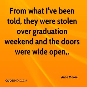 Anne Moore - From what I've been told, they were stolen over graduation weekend and the doors were wide open.
