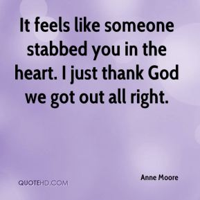 It feels like someone stabbed you in the heart. I just thank God we got out all right.