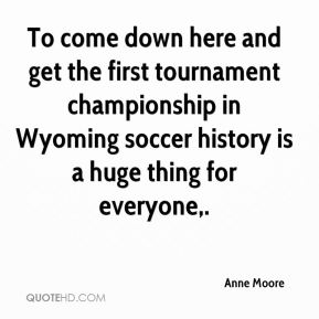 Anne Moore - To come down here and get the first tournament championship in Wyoming soccer history is a huge thing for everyone.