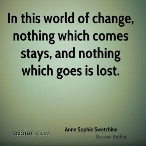 In this world of change, nothing which comes stays, and nothing which goes is lost.