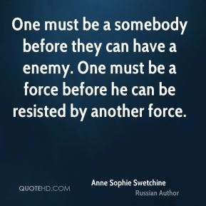 One must be a somebody before they can have a enemy. One must be a force before he can be resisted by another force.