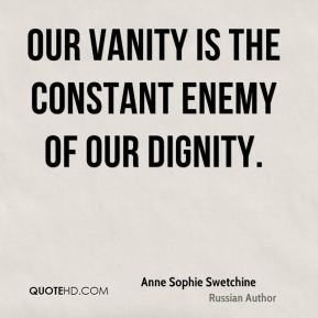 Our vanity is the constant enemy of our dignity.