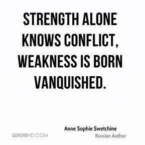 Strength alone knows conflict, weakness is born vanquished.