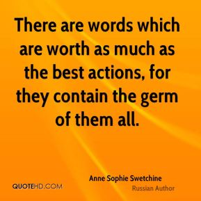 There are words which are worth as much as the best actions, for they contain the germ of them all.