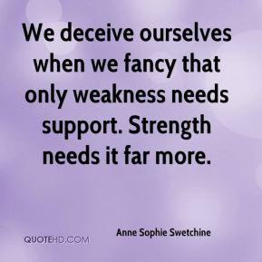 We deceive ourselves when we fancy that only weakness needs support. Strength needs it far more.