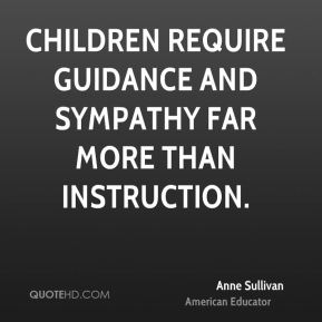 Anne Sullivan - Children require guidance and sympathy far more than instruction.