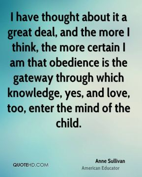 Anne Sullivan - I have thought about it a great deal, and the more I think, the more certain I am that obedience is the gateway through which knowledge, yes, and love, too, enter the mind of the child.