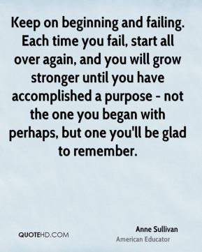 Anne Sullivan - Keep on beginning and failing. Each time you fail, start all over again, and you will grow stronger until you have accomplished a purpose - not the one you began with perhaps, but one you'll be glad to remember.