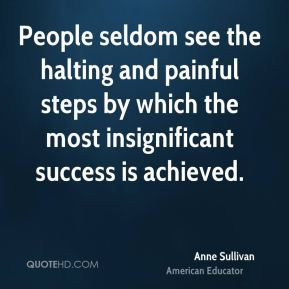 Anne Sullivan - People seldom see the halting and painful steps by which the most insignificant success is achieved.