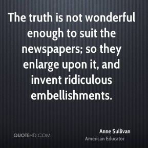 Anne Sullivan - The truth is not wonderful enough to suit the newspapers; so they enlarge upon it, and invent ridiculous embellishments.