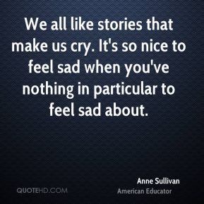 Anne Sullivan - We all like stories that make us cry. It's so nice to feel sad when you've nothing in particular to feel sad about.
