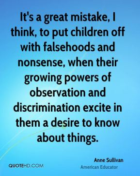 Anne Sullivan - It's a great mistake, I think, to put children off with falsehoods and nonsense, when their growing powers of observation and discrimination excite in them a desire to know about things.