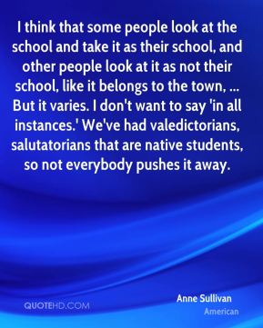 Anne Sullivan - I think that some people look at the school and take it as their school, and other people look at it as not their school, like it belongs to the town, ... But it varies. I don't want to say 'in all instances.' We've had valedictorians, salutatorians that are native students, so not everybody pushes it away.