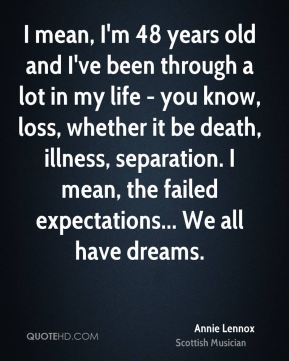 I mean, I'm 48 years old and I've been through a lot in my life - you know, loss, whether it be death, illness, separation. I mean, the failed expectations... We all have dreams.
