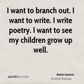 Annie Lennox - I want to branch out. I want to write. I write poetry. I want to see my children grow up well.